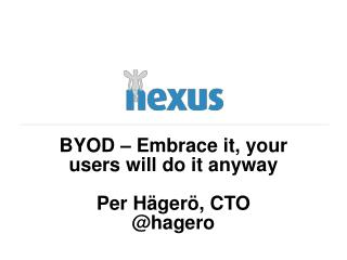 BYOD – Embrace it, your users will do it  anyway Per Hägerö, CTO @ hagero