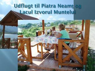 Udflugt til  Piatra Neam ţ  og  Lacul Izvorul Mun t elui