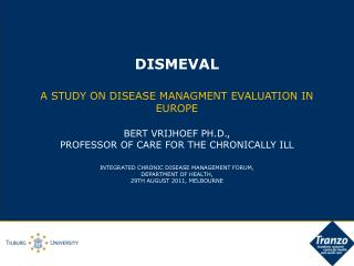 DISMEVAL  A STUDY ON DISEASE MANAGMENT EVALUATION IN EUROPE   BERT VRIJHOEF PH.D., PROFESSOR OF CARE FOR THE CHRONICALLY