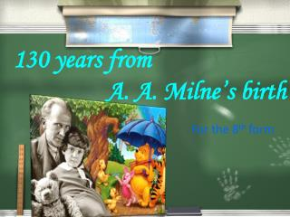 130 years from  A . A.  Milne's  birth