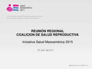 REUNIÓN REGIONAL  COALICION DE SALUD  REPRODUCTIVA Iniciativa Salud Mesoamérica 2015