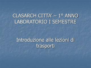 CLASARCH CITTA    1  ANNO LABORATORIO I SEMESTRE   Introduzione alle lezioni di trasporti