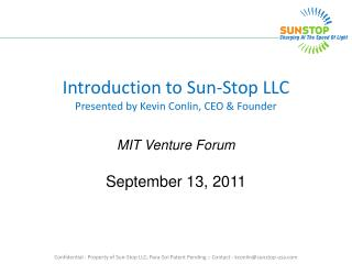 Introduction to Sun-Stop LLC Presented by Kevin Conlin, CEO  Founder  MIT Venture Forum  September 13, 2011