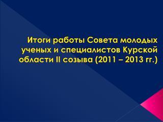 Итоги работы Совета молодых ученых и специалистов Курской области  II  созыва (2011 – 2013 гг.)