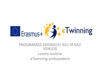 PROGRAMOS ERASMUS+ KA1 IR KA2 VEIKLOS Loreta Jusienė eTwinning ambasadorė