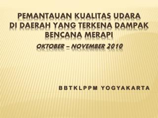 PEMANTAUAN KUALITAS UDARA  DI DAERAH YANG TERKENA DAMPAK BENCANA MERAPI OKTOBER – NOVEMBER  2010