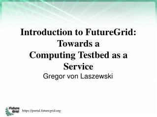 Introduction to FutureGrid: Towards a  Computing Testbed as a Service