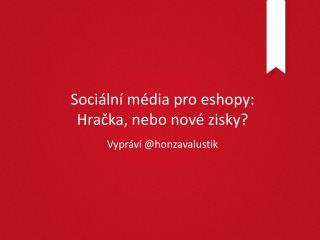 Sociální média  pro  eshopy : H račka , nebo nové zisky ?