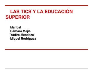LAS TICS Y LA EDUCACIÓN SUPERIOR Maribel     Bárbara Mejía    Yadira Mendoza  Miguel Rodríguez