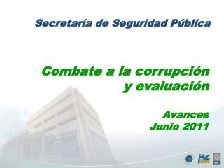 Combate a la corrupción y evaluación Avances  Junio  2011