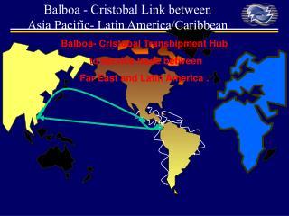 Balboa- Cristobal Transhipment Hub  to service trade between  Far East and Latin America .
