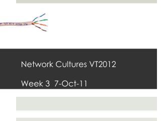 Network Cultures VT2012 Week 3  7-Oct-11