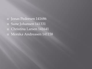 Jonas Pedersen 141686 Sune Johansen 141331 Christina Larsen 141641 Monika Andreasen 141158