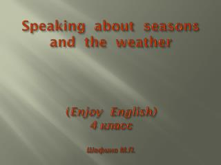 Speaking  about  seasons  and  the  weather ( Enjoy  English) 4  класс Шафина  М.П.