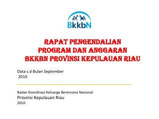 RAPAT PENGENDALIAN  PROGRAM DAN ANGGARAN  BKKBN PROVINSI KEPULAUAN RIAU Data s.d Bulan September