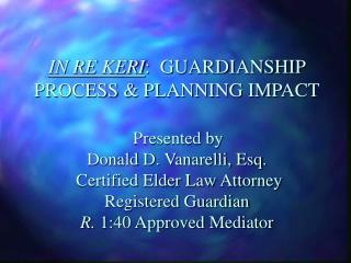 IN RE KERI:  GUARDIANSHIP PROCESS  PLANNING IMPACT   Presented by                      Donald D. Vanarelli, Esq.  Certif