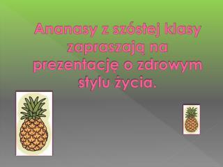 Ananasy z szóstej klasy zapraszają na  prezentację  o zdrowym stylu życia.