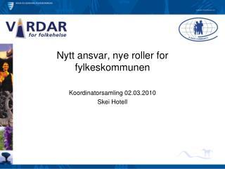 Nytt ansvar, nye roller for fylkeskommunen Koordinatorsamling 02.03.2010 Skei Hotell