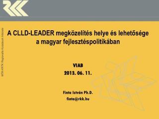 A CLLD-LEADER megközelítés helye és lehetősége a magyar fejlesztéspolitikában VIAB 2013 . 06. 11.