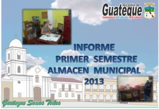 INFORME   PRIMER  SEMESTRE   ALMACEN  MUNICIPAL  2013