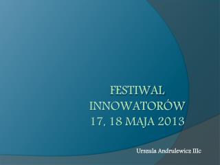 FESTIWAL INNOWATORÓW  17, 18 maja 2013