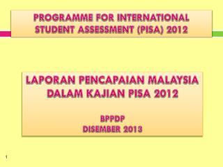 LAPORAN PENCAPAIAN MALAYSIA DALAM KAJIAN PISA 2012 BPPDP DISEMBER 2013