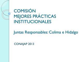 COMISIÓN MEJORES PRÁCTICAS INSTITUCIONALES Juntas Responsables: Colima e Hidalgo