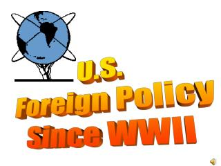 U.S.  Foreign Policy Since WWII