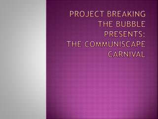 Project Breaking the Bubble Presents:  THE COMMUNISCAPE CARNIVAL