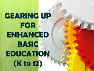 GEARING UP FOR ENHANCED  BASIC EDUCATION (K to 12)