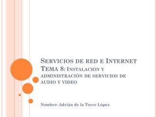 Servicios de red e Internet Tema 8 : Instalaci�n y administraci�n de servicios de audio y video