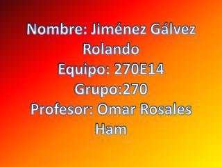 Nombre: Jiménez Gálvez Rolando Equipo: 270E14 Grupo:270 Profesor: Omar Rosales  Ham