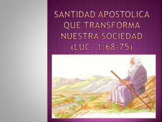 SANTIDAD APOSTOLICA QUE TRANSFORMA NUESTRA SOCIEDAD (LUC. 1:68-75)