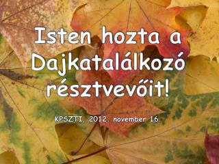 Isten hozta a Dajkatalálkozó résztvevőit! KPSZTI, 2012. november 16 .