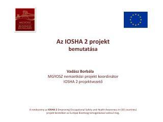 Az IOSHA 2 projekt bemutatása Vadász Borbála  MGYOSZ nemzetközi projekt koordinátor