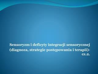 Sensoryzm i deficyty integracji sensorycznej   (diagnoza, strategie postępowania i terapii)- cz.2.
