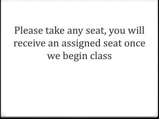 Please take any seat, you will receive an assigned seat once we begin class