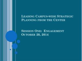 Leading Campus-wide Strategic  Planning from  the Center Session One:  Engagement October 20, 2014