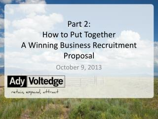 Part 2:  How to Put Together  A Winning Business Recruitment Proposal