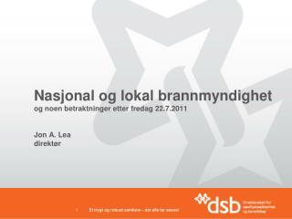 Nasjonal og lokal brannmyndighet og noen betraktninger etter fredag 22.7.2011 Jon A. Lea direktør