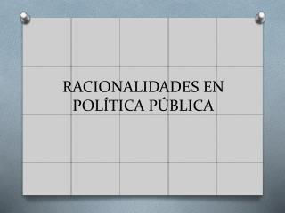 RACIONALIDADES EN POLÍTICA PÚBLICA