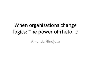 When organizations change logics: The power of rhetoric