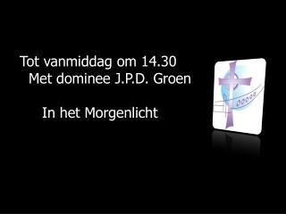 Tot vanmiddag om 14.30     Met dominee J.P.D. Groen       In het Morgenlicht