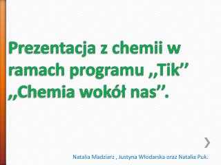 Prezentacja z chemii w     ramach programu ,, Tik '' ,,Chemia wokół nas''.