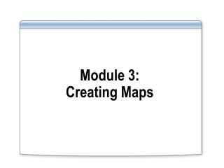 Module 3: Creating Maps