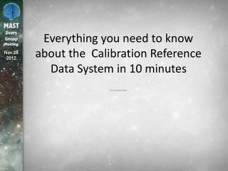 Everything you need to know about the  Calibration Reference Data System in 10 minutes