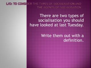 L/O: To consider the types of socialisation and the agents of socialisation