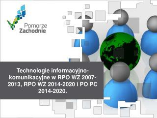Technologie informacyjno-komunikacyjne w RPO WZ 2007-2013, RPO WZ 2014-2020 i PO PC 2014-2020.