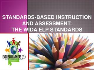 STANDARDS-BASED INSTRUCTION AND ASSESSMENT:  THE WIDA ELP STANDARDS