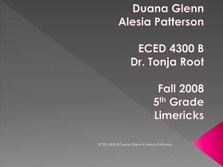 Duana Glenn Alesia Patterson ECED 4300 B Dr. Tonja Root Fall 2008 5 th  Grade  Limericks